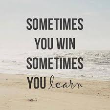 Sometimes you win, learn